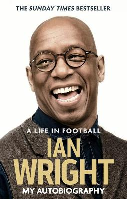 A Life in Football: My Autobiography by Ian Wright