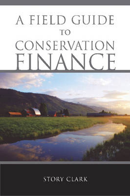A Field Guide to Conservation Finance by Story Clark