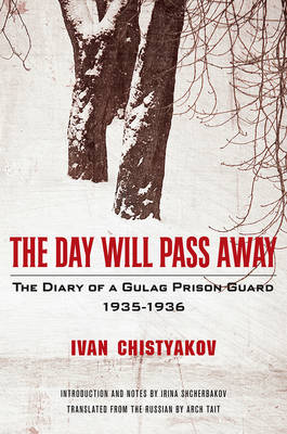 The Day Will Pass Away - The Diary of a Gulag Prison Guard: 1935-1936 by Ivan Chistyakov