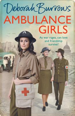 Ambulance Girls: A gritty wartime saga set in the London Blitz by Deborah Burrows