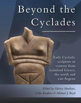Beyond the Cyclades: Early Cycladic Sculpture in Context from Mainland Greece, the North and East Aegean by Marisa Marthari