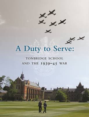 Duty to Serve: Tonbridge School and the 1939-45 War by David Walsh
