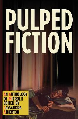 Pulped Fiction: An Anthology of Microlit by Cassandra  Atherton