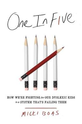 One in Five: How We're Fighting for Our Dyslexic Kids in a System That's Failing Them by Micki Boas