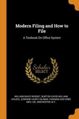Modern Filing and How to File: A Textbook on Office System by William David Wigent