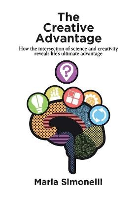 The Creative Advantage: How the Intersection of Science and Creativity Reveals Life's Ultimateadvantages by Maria Simonelli