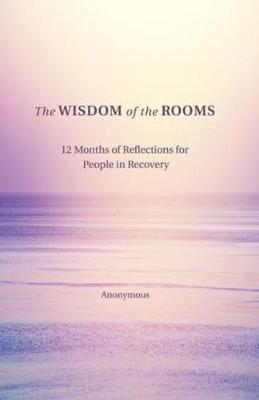 The Wisdom of the Rooms: 12 Months of Reflections for People in Recovery by Anonymous