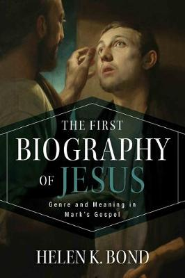 First Biography of Jesus: Genre and Meaning in Mark's Gospel by Helen K. Bond