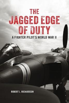 The Jagged Edge of Duty: A Fighter Pilot's World War II by Robert Richardson