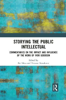 Storying the Public Intellectual: Commentaries on the Impact and Influence of the Work of Ivor Goodson by Pat Sikes