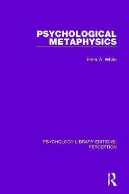 Psychological Metaphysics by Peter A. White