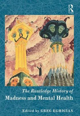 Routledge History of Madness and Mental Health by Greg Eghigian