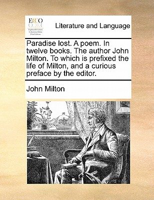 Paradise Lost. a Poem. in Twelve Books. the Author John Milton. to Which Is Prefixed the Life of Milton, and a Curious Preface by the Editor by John Milton