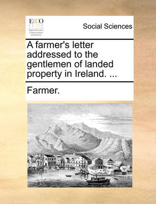 A Farmer's Letter Addressed to the Gentlemen of Landed Property in Ireland. by Farmer