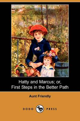 Hatty and Marcus; Or, First Steps in the Better Path (Dodo Press) by Friendly Aunt Friendly