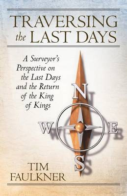 Traversing the Last Days: A Surveyor's Perspective on the Last Days and the Return of the King of Kings by Tim Faulkner