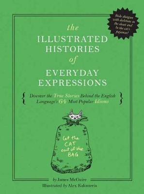 The Illustrated Histories of Everyday Expressions: Discover the True Stories Behind the English Language's 64 Most Popular Sayings by James McGuire