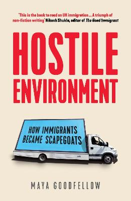 Hostile Environment: How Immigrants Became Scapegoats by Maya Goodfellow