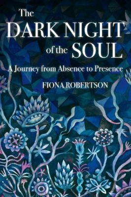 The The Dark Night of the Soul: A Journey from Absence to Presence by Fiona Robertson
