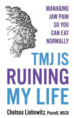 TMJ is Ruining My Life: Managing Jaw Pain so You Can Eat Normally by Chelsea Liebowitz