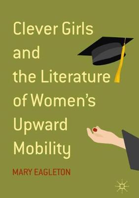 Clever Girls and the Literature of Women's Upward Mobility by Mary Eagleton
