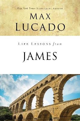 Life Lessons from James: Practical Wisdom by Max Lucado