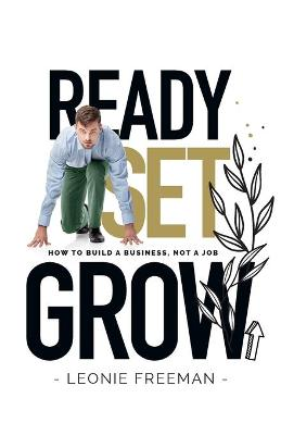Ready Set Grow: How to Build a Business, Not a Job by Leonie Freeman