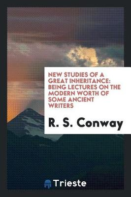 New Studies of a Great Inheritance: Being Lectures on the Modern Worth of Some Ancient Writers by R. S. Conway