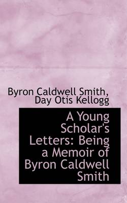A Young Scholar's Letters: Being a Memoir of Byron Caldwell Smith by Byron Smith