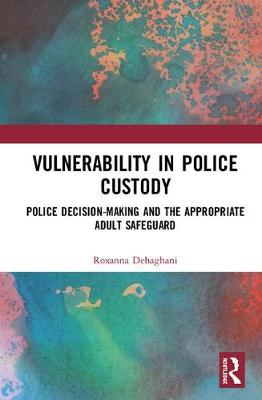 Vulnerability in Police Custody: Police decision-making and the appropriate adult safeguard by Roxanna Dehaghani