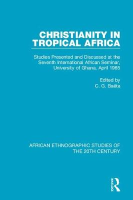 Christianity in Tropical Africa: Studies Presented and Discussed at the Seventh International African Seminar, University of Ghana, April 1965 by C. G. Baeta