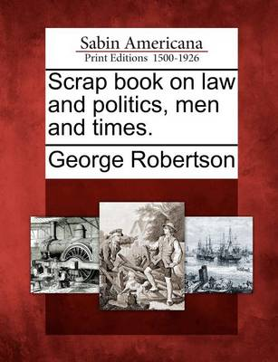 Scrap Book on Law and Politics, Men and Times. by George Robertson