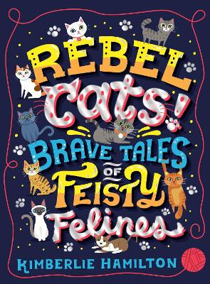 Rebel Cats! Brave Tales of Feisty Felines by Kimberlie Hamilton