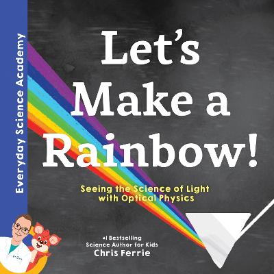 Let's Make a Rainbow!: Seeing the Science of Light Refraction with Optical Physics by Chris Ferrie