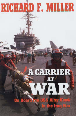 A Carrier at War: On Board the USS Kitty Hawk in the Iraq War by Richard F. Miller