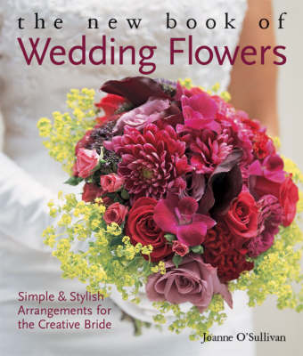 The New Book of Wedding Flowers: Simple and Stylish Arrangements for the Creative Bride by Joanne O'Sullivan