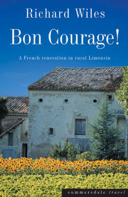 Bon Courage: A French Renovation in Rural Limousin by Richard Wiles