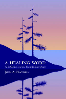 A Healing Word: Finding Inner Peace Through Scripture by John A. Flanagan
