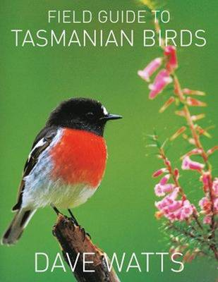 The Field Guide to Tasmanian Birds by Dave Watts