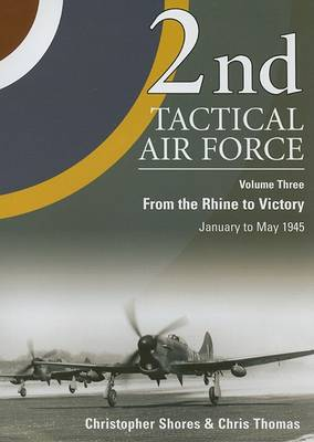 2nd Tactical Air Force From the Rhine to Victory v. 3 by Christopher F. Shores