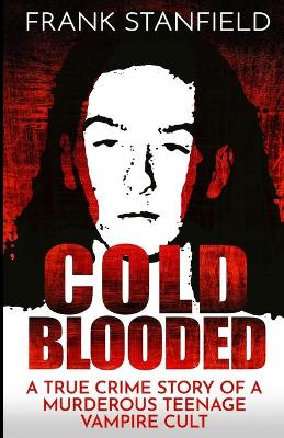 Cold Blooded: A True Crime Story of a Murderous Teenage Vampire Cult by Frank Stanfield