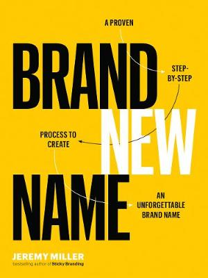 Brand New Name: A Proven, Step-by-Step Process to Create an Unforgettable Brand Name by Jeremy Miller