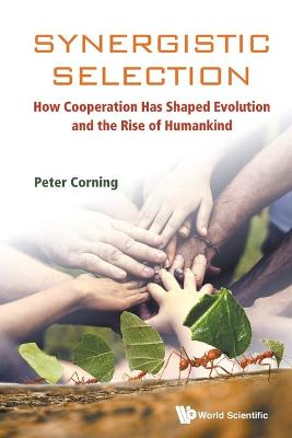 Synergistic Selection: How Cooperation Has Shaped Evolution And The Rise Of Humankind by Peter A. Corning