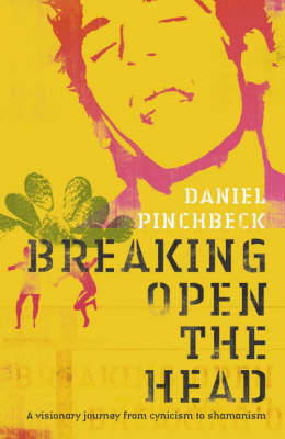Breaking Open the Head: A Visionary Journey from Cynicism to Shamanism by Daniel Pinchbeck