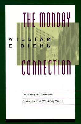 The Monday Connection: On Being an Authentic Christian in a Weekday World by William E. Diehl
