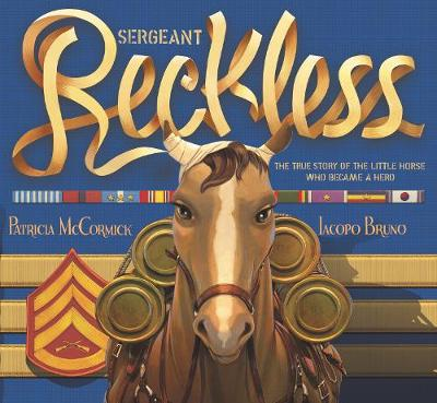 Sergeant Reckless: The True Story of the Little Horse Who Became a Hero by Patricia McCormick