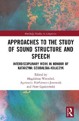 Approaches to the Study of Sound Structure and Speech: Interdisciplinary Work in Honour of Katarzyna Dziubalska-Kolaczyk book