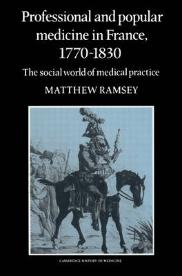Professional and Popular Medicine in France 1770-1830 by Mathew Ramsey