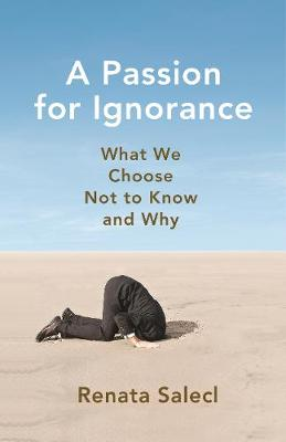 A Passion for Ignorance: What We Choose Not to Know and Why by Renata Salecl