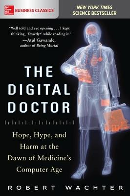 The Digital Doctor: Hope, Hype, and Harm at the Dawn of Medicine's Computer Age by Robert Wachter